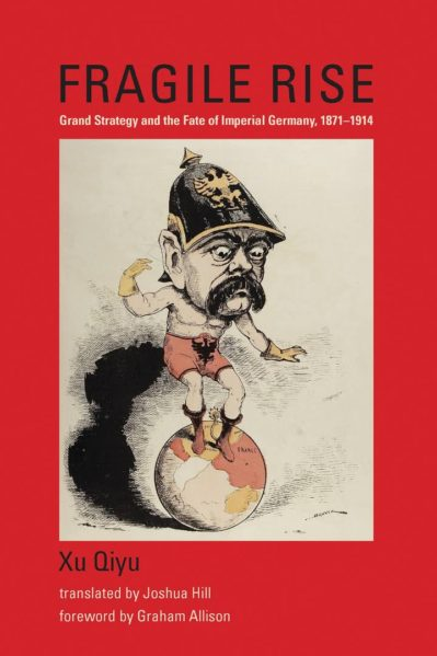 Fragile Rise Grand Strategy and the Fate of Imperial Germany, 1871-1914, XU Qiyu, 2017