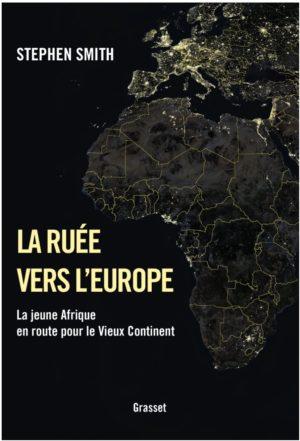 La ruée vers l'Europe ou la jeune Afrique en route pour le Vieux Continent, Stephen Smith, Grasset, 2018